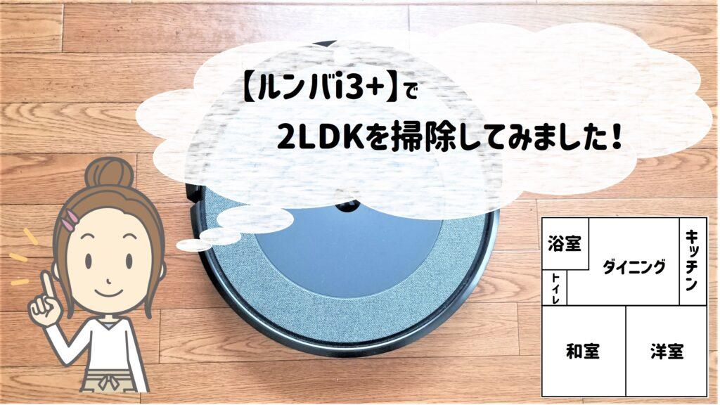 【ルンバi3+ レビュー】2LDKの我が家でも使えるのか!?徹底調査!